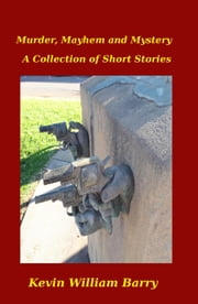Murder, Mayhem and Mystery. A Collection of Short Stories ebook by Kevin William Barry