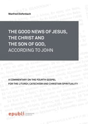 THE GOOD NEWS OF JESUS, THE CHRIST AND THE SON OF GOD, ACCORDING TO JOHN ebook by Manfred Diefenbach