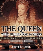 The Queen Who Ruled for 44 Years - Biography of Queen Elizabeth 1 | Children's Biography Books ebook by Baby Professor