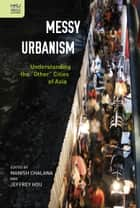 "Messy Urbanism - Understanding the ""Other"" Cities of Asia ebook by Manish Chalana, Jeffrey Hou"
