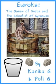 Eureka!: The Queen Of Sheba And The Scientist Of Syracuse ebook by Kanika G, Pell G