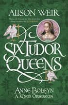 Six Tudor Queens: Anne Boleyn: A King's Obsession - Six Tudor Queens 2 ebook by Alison Weir