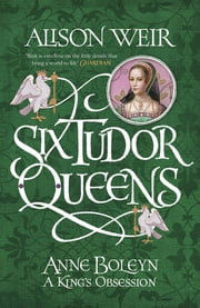 Six Tudor Queens: Anne Boleyn, A King's Obsession - Six Tudor Queens 2 ebook by Alison Weir