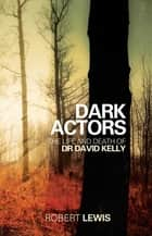 Dark Actors - The Life and Death of David Kelly eBook by Robert Lewis