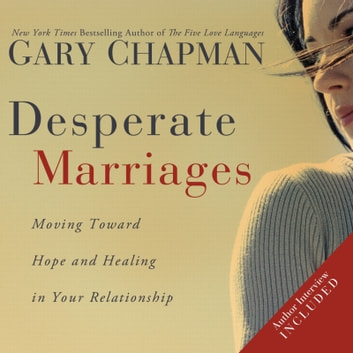 Desperate Marriages - Moving Toward Hope and Healing in Your Relationship audiobook by Gary Chapman