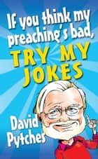 If You Think My Preaching's Bad…. ebook by David Pytches