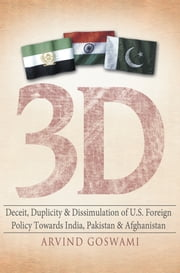 3 D Deceit, Duplicity & Dissimulation of U.S. Foreign Policy Towards India, Pakistan & Afghanistan ebook by Arvind Goswami