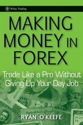 Making Money in Forex - Trade Like a Pro Without Giving Up Your Day Job ebook by Ryan O'Keefe