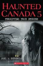 Haunted Canada 5: Terrifying True Stories ebook by Joel A Sutherland