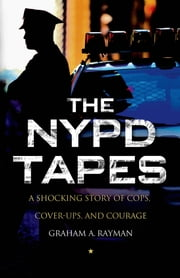 The NYPD Tapes - A Shocking Story of Cops, Cover-ups, and Courage ebook by Graham A. Rayman