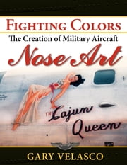 Fighting Colors - The Creation of Military Aircraft Nose Art ebook by Gary Velasco