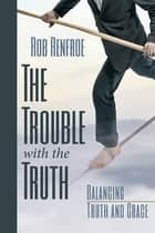 The Trouble with the Truth - Balancing Truth and Grace ebook by Rob Renfroe