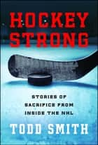 Hockey Strong - Stories of Sacrifice from Inside the NHL ebook by Todd Smith