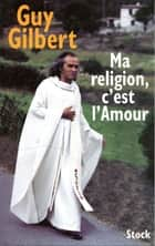 Ma religion, c'est l'Amour ebook by Guy Gilbert