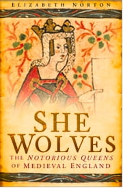 She Wolves - The Notorious Queens of Medieval England ebook by Elizabeth Norton