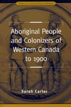 Aboriginal People and Colonizers of Western Canada to 1900 ebook by Sarah Carter