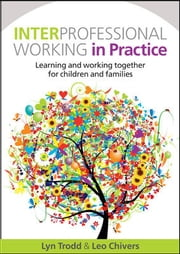 Interprofessional Working In Practice: Learning And Working Together For Children And Families ebook by Lyn Trodd,Leo Chivers