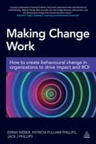 Making Change Work - How to Create Behavioural Change in Organizations to Drive Impact and ROI ebook by Emma Weber, Patricia Pulliam Phillips, Dr Jack Phillips