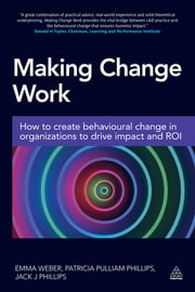 Making Change Work - How to Create Behavioural Change in Organizations to Drive Impact and ROI ebook by Emma Weber,Patricia Pulliam Phillips,Dr Jack Phillips