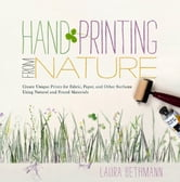 Hand Printing from Nature - Create Unique Prints for Fabric, Paper, and Other Surfaces Using Natural and Found Materials ebook by Laura Donnelly Bethmann