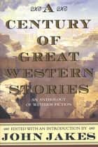 A Century of Great Western Stories ebook by John Jakes
