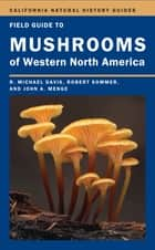 Field Guide to Mushrooms of Western North America ebook by Robert Sommer, Mike Davis, John Menge