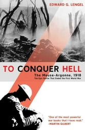 To Conquer Hell - The Meuse-Argonne, 1918 The Epic Battle That Ended the First World War ebook by Edward G. Lengel