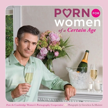 Porn for Women of a Certain Age ebook by Cambridge Women's Pornography Cooperative
