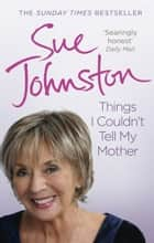 Things I Couldn't Tell My Mother: My Autobiography - My Autobiography eBook by Sue Johnston