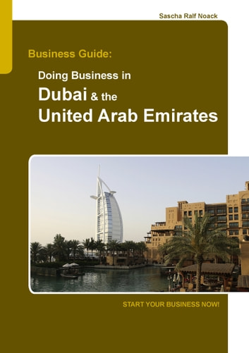 Business Guide: Doing Business in Dubai & the United Arab Emirates - Start Your Business Now! ebook by Sascha Noack