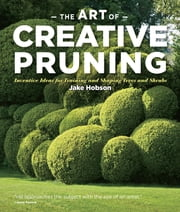 The Art of Creative Pruning - Inventive Ideas for Training and Shaping Trees and Shrubs ebook by Jake Hobson