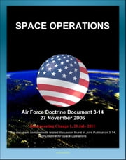 Air Force Doctrine Document 3-14: Space Operations - Global and Theater Space Forces, Spacelift, Types of Orbits, Operational Advantages, Integrating Civil, Commercial, Foreign Space Assets ebook by Progressive Management