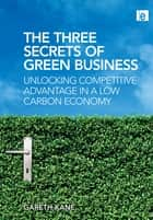 Three Secrets of Green Business - Unlocking Competitive Advantage in a Low Carbon Economy ebook by Gareth Kane
