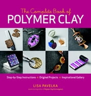 The Complete Book of Polymer Clay ebook by Lisa Pavelka