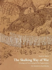 The Skulking Way of War - Technology and Tactics Among the New England Indians ebook by Patrick M. Malone
