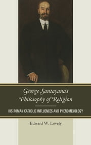 George Santayana's Philosophy of Religion - His Roman Catholic Influences and Phenomenology ebook by Edward W. Lovely