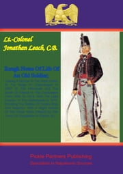Rough Sketches Of Life Of An Old Soldier; - In The Campaigns From 1808-1814, With The Light Division; The Netherlands In 1815; ebook by Lieutenant-Colonel Jonathan Leach C.B.
