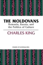 The Moldovans - Romania, Russia, and the Politics of Culture ebook by Charles King