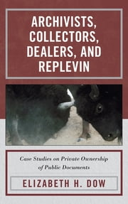 Archivists, Collectors, Dealers, and Replevin - Case Studies on Private Ownership of Public Documents ebook by Elizabeth H. Dow