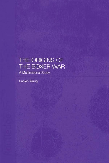 The Origins of the Boxer War - A Multinational Study ebook by Lanxin Xiang