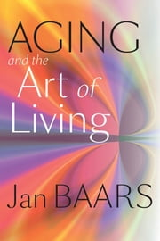 Aging and the Art of Living ebook by Jan Baars