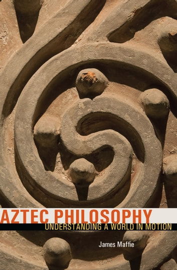 Aztec Philosophy - Understanding a World in Motion ebook by James Maffie