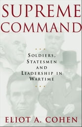 Supreme Command - Soldiers, Statesmen and Leadership in Wartime ebook by Eliot A. Cohen