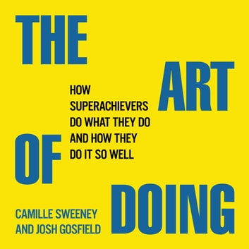 The Art Doing - How Superachievers Do What They Do and How They Do It So Well audiobook by Josh Gosfield,Camille Sweeney