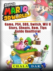 Super Mario 3D World Game, PS4, 3DS, Switch, Wii U, Stars, Cheats, Rom, Tips, Guide Unofficial ebook by Chala Dar