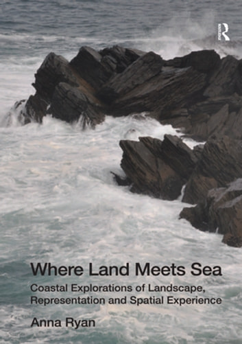 Where Land Meets Sea - Coastal Explorations of Landscape, Representation and Spatial Experience ebook by Anna Ryan