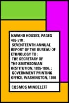 Navaho Houses, pages 469-518 : Seventeenth Annual Report of the Bureau of Ethnology to : the Secretary of the Smithsonian Institution, 1895-1896, : Government Printing Office, Washington, 1898 ebook by Cosmos Mindeleff