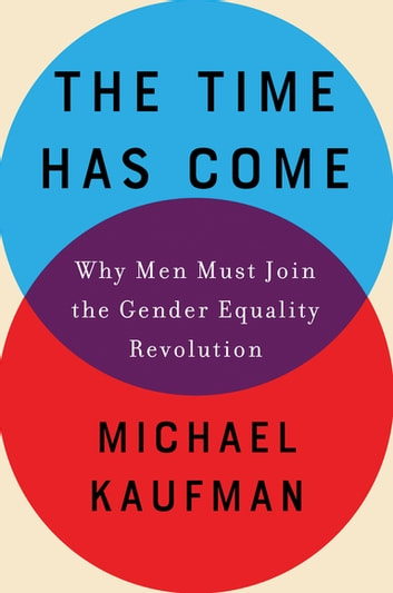 The Time Has Come - Why Men Must Join the Gender Equality Revolution ebook by Michael Kaufman