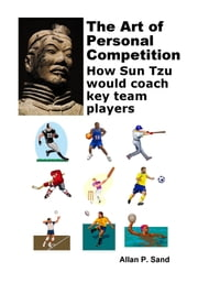 The Art of Personal Competition: How Sun Tzu Would Coach Key Team Players ebook by Allan P. Sand