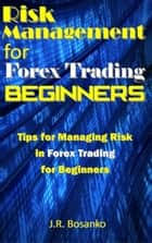 Risk Management for Forex Trading Beginners ebook by J.R. Bosanko